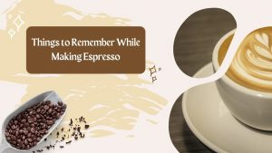 Things to Remember While Making Espresso